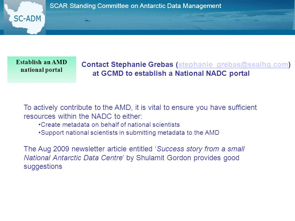 SCAR Standing Committee on Antarctic Data Management Contact Stephanie Grebas (stephanie_grebas@ssaihq.com) at GCMD to establish a National NADC portalstephanie_grebas@ssaihq.com Establish an AMD national portal To actively contribute to the AMD, it is vital to ensure you have sufficient resources within the NADC to either: Create metadata on behalf of national scientists Support national scientists in submitting metadata to the AMD The Aug 2009 newsletter article entitled Success story from a small National Antarctic Data Centre by Shulamit Gordon provides good suggestions