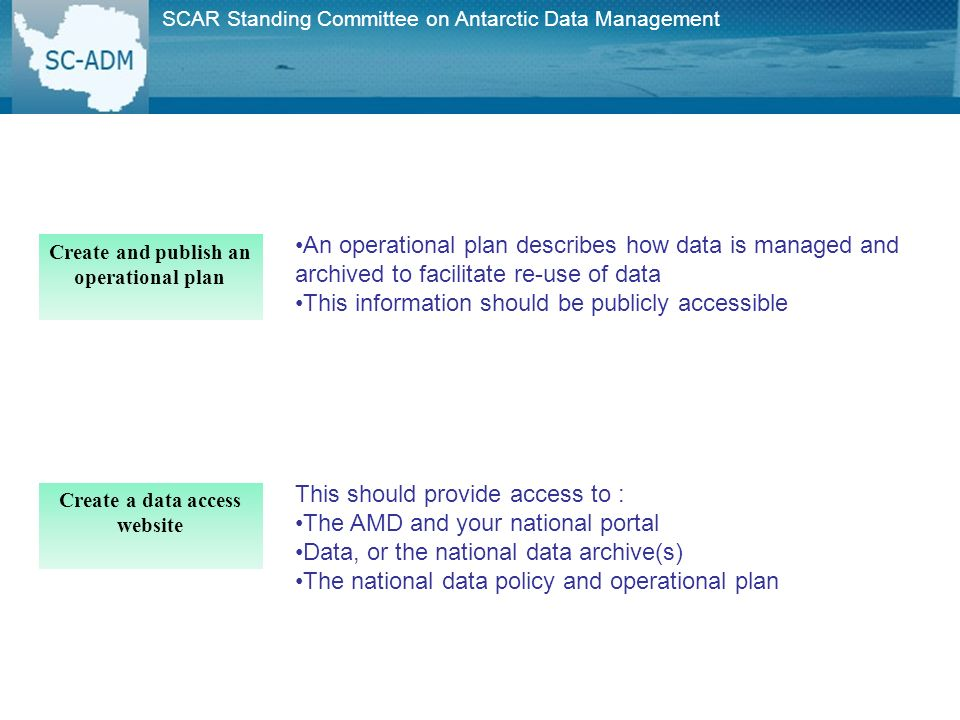Create and publish an operational plan An operational plan describes how data is managed and archived to facilitate re-use of data This information should be publicly accessible Create a data access website This should provide access to : The AMD and your national portal Data, or the national data archive(s) The national data policy and operational plan