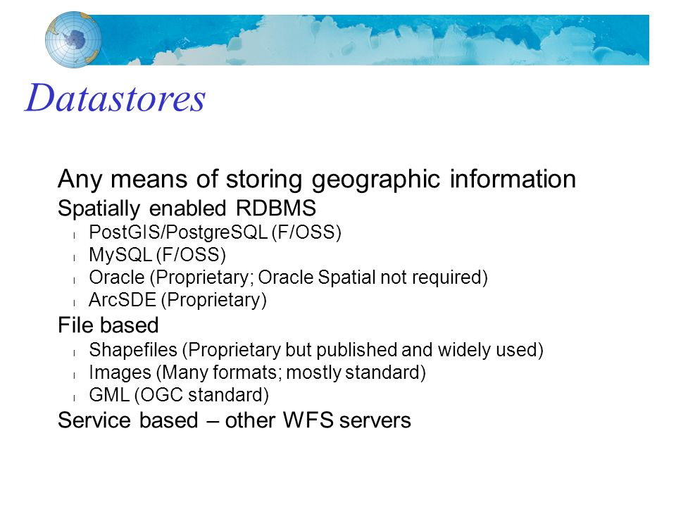 Any means of storing geographic information Spatially enabled RDBMS PostGIS/PostgreSQL (F/OSS) MySQL (F/OSS) Oracle (Proprietary; Oracle Spatial not required) ArcSDE (Proprietary) File based Shapefiles (Proprietary but published and widely used) Images (Many formats; mostly standard) GML (OGC standard) Service based – other WFS servers