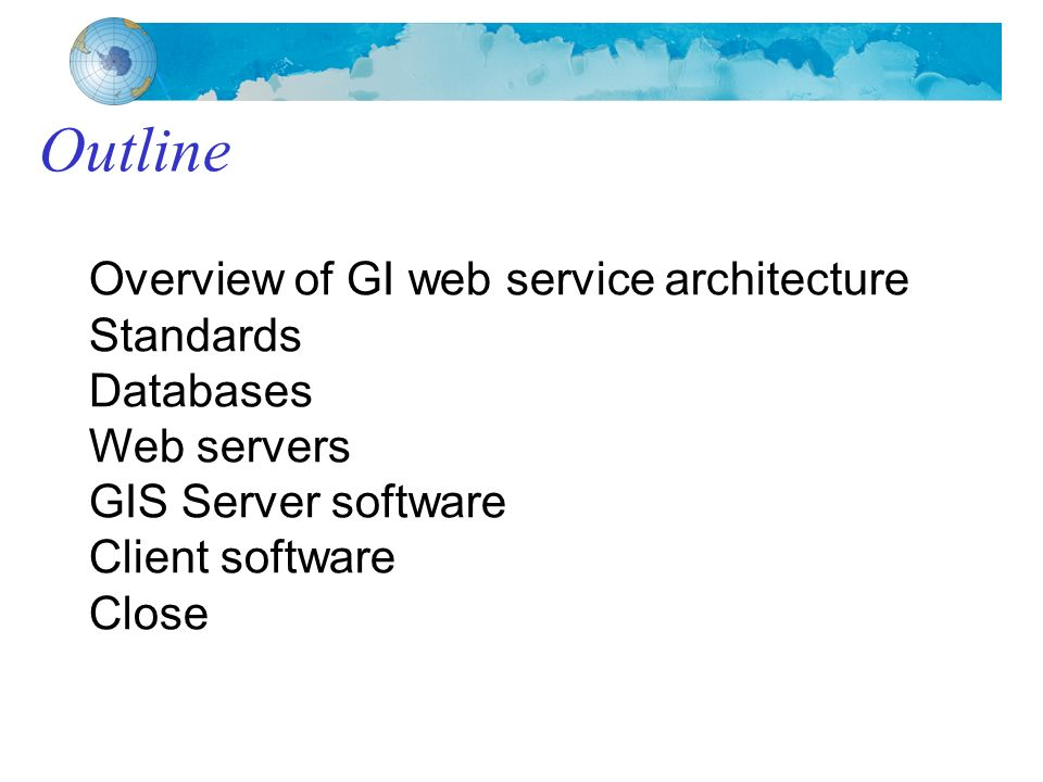 Outline Overview of GI web service architecture Standards Databases Web servers GIS Server software Client software Close