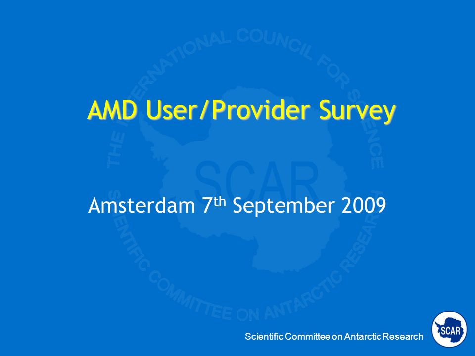 Scientific Committee on Antarctic Research AMD User/Provider Survey Amsterdam 7 th September 2009
