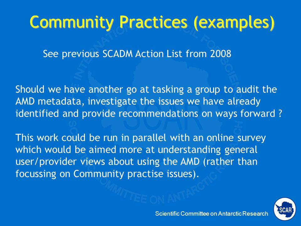 Scientific Committee on Antarctic Research Community Practices (examples) See previous SCADM Action List from 2008 Should we have another go at tasking a group to audit the AMD metadata, investigate the issues we have already identified and provide recommendations on ways forward .