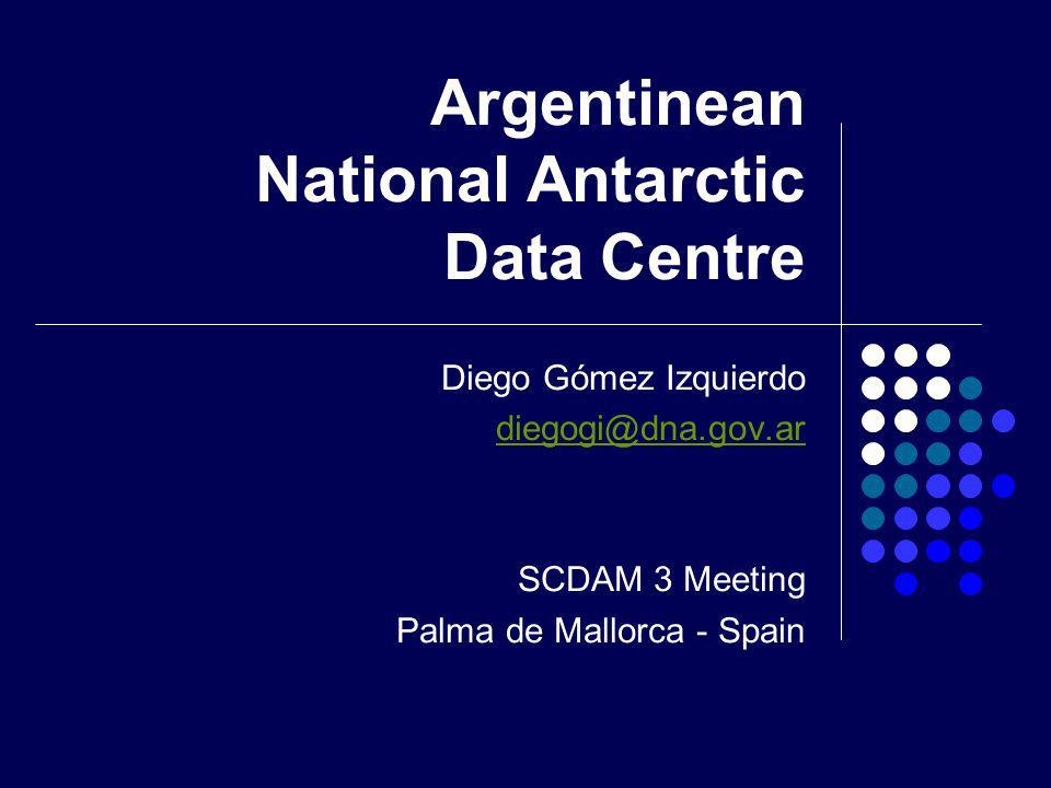 Argentinean National Antarctic Data Centre Diego Gómez Izquierdo diegogi@dna.gov.ar SCDAM 3 Meeting Palma de Mallorca - Spain
