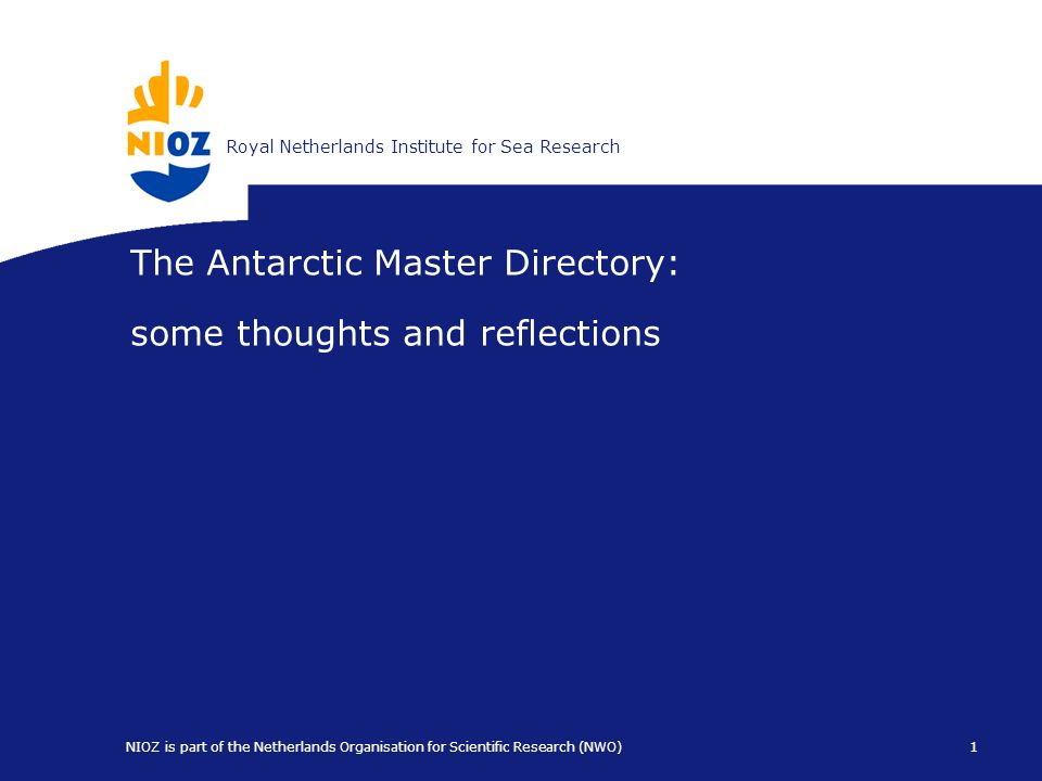 Koninklijk Nederlands Instituut voor ZeeonderzoekRoyal Netherlands Institute for Sea Research 1 NIOZ is part of the Netherlands Organisation for Scientific Research (NWO) The Antarctic Master Directory: some thoughts and reflections