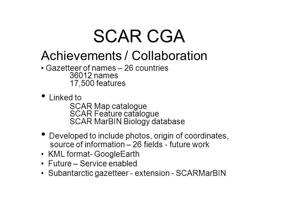 SCAR CGA Achievements / Collaboration Gazetteer of names – 26 countries 36012 names 17,500 features Linked to SCAR Map catalogue SCAR Feature catalogue SCAR MarBIN Biology database Developed to include photos, origin of coordinates, source of information – 26 fields - future work KML format- GoogleEarth Future – Service enabled Subantarctic gazetteer - extension - SCARMarBIN