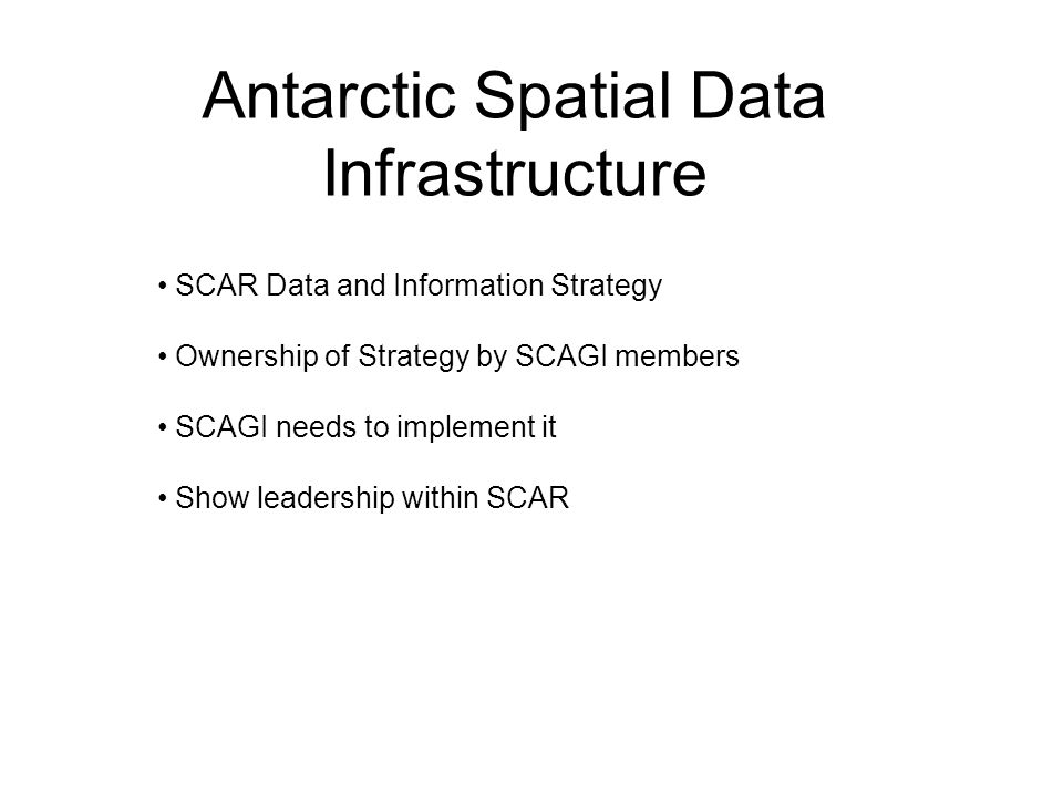 Antarctic Spatial Data Infrastructure SCAR Data and Information Strategy Ownership of Strategy by SCAGI members SCAGI needs to implement it Show leadership within SCAR