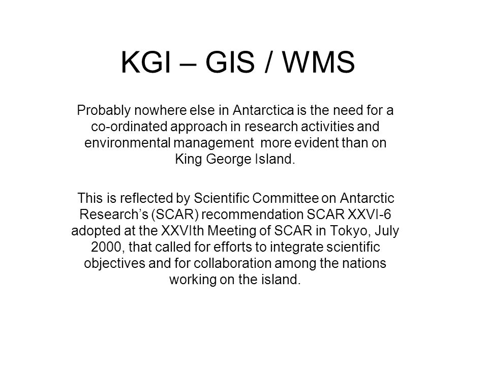 KGI – GIS / WMS Probably nowhere else in Antarctica is the need for a co-ordinated approach in research activities and environmental management more evident than on King George Island.
