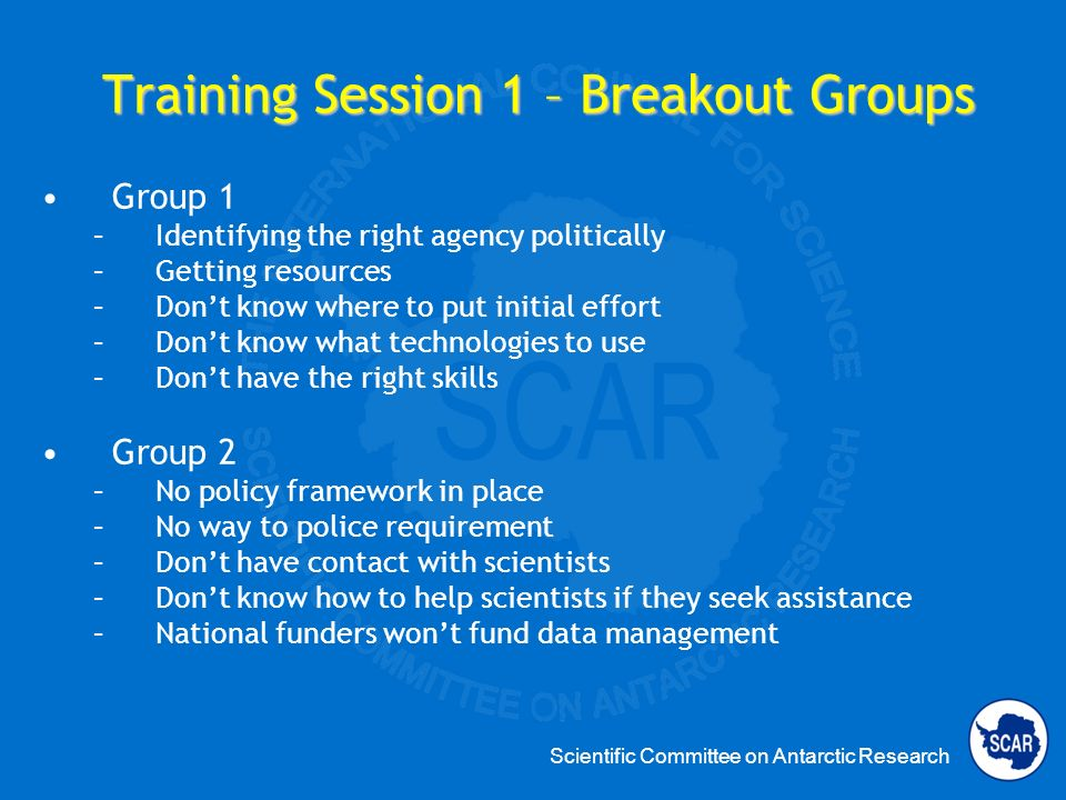 Scientific Committee on Antarctic Research Training Session 1 – Breakout Groups Group 1 –Identifying the right agency politically –Getting resources –