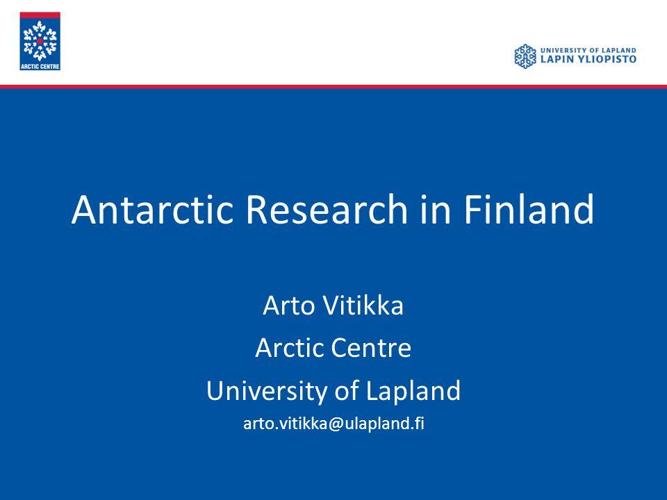 Antarctic Research in Finland Arto Vitikka Arctic Centre University of Lapland arto.vitikka@ulapland.fi