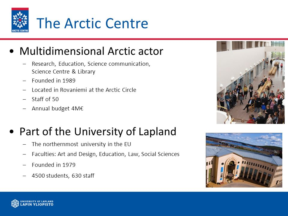 The Arctic Centre Multidimensional Arctic actor –Research, Education, Science communication, Science Centre & Library –Founded in 1989 –Located in Rovaniemi at the Arctic Circle –Staff of 50 –Annual budget 4M Part of the University of Lapland –The northernmost university in the EU –Faculties: Art and Design, Education, Law, Social Sciences –Founded in 1979 –4500 students, 630 staff