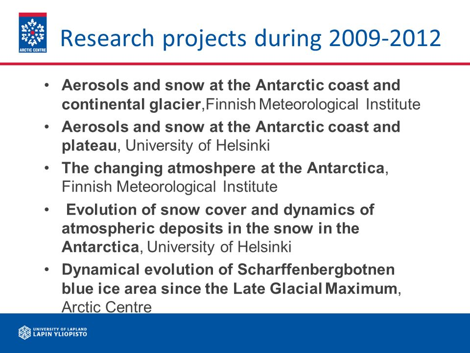 Research projects during 2009-2012 Aerosols and snow at the Antarctic coast and continental glacier,Finnish Meteorological Institute Aerosols and snow at the Antarctic coast and plateau, University of Helsinki The changing atmoshpere at the Antarctica, Finnish Meteorological Institute Evolution of snow cover and dynamics of atmospheric deposits in the snow in the Antarctica, University of Helsinki Dynamical evolution of Scharffenbergbotnen blue ice area since the Late Glacial Maximum, Arctic Centre