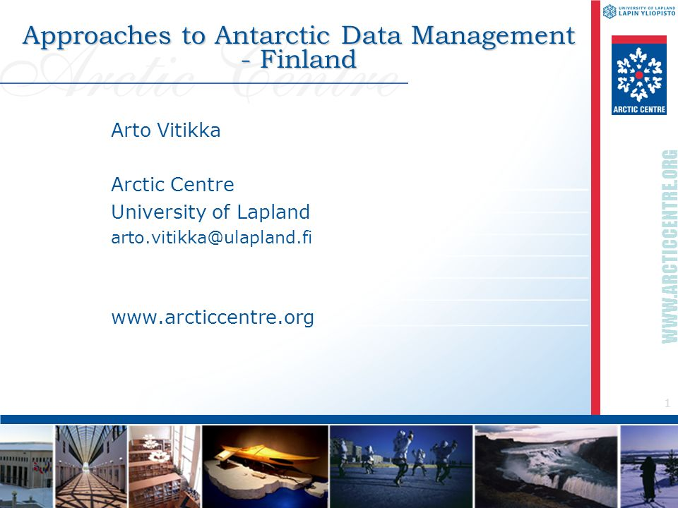1 WWW.ARCTICCENTRE.ORG Approaches to Antarctic Data Management - Finland Arto Vitikka Arctic Centre University of Lapland arto.vitikka@ulapland.fi www
