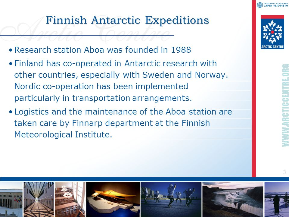 3 WWW.ARCTICCENTRE.ORG Finnish Antarctic Expeditions Research station Aboa was founded in 1988 Finland has co-operated in Antarctic research with othe