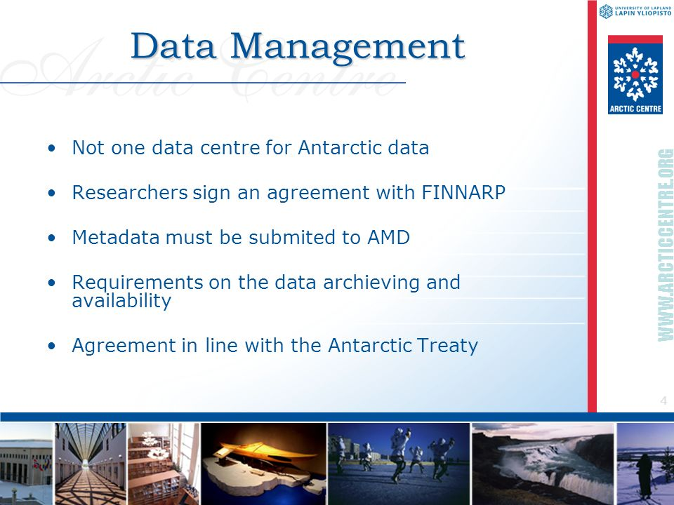 4 WWW.ARCTICCENTRE.ORG Data Management Not one data centre for Antarctic data Researchers sign an agreement with FINNARP Metadata must be submited to AMD Requirements on the data archieving and availability Agreement in line with the Antarctic Treaty