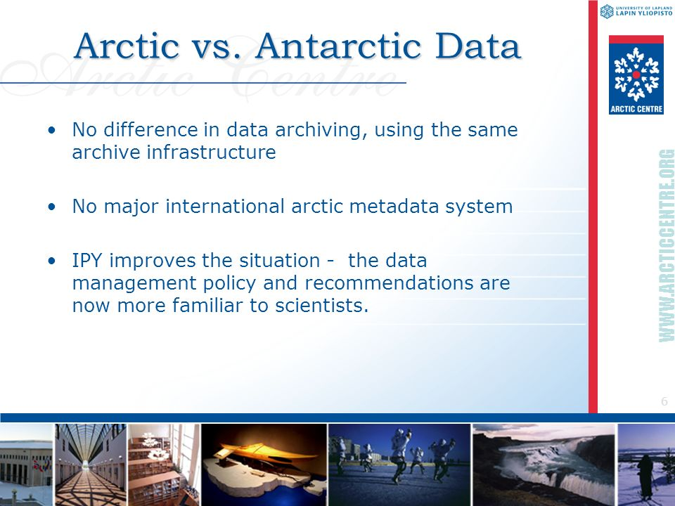 6 WWW.ARCTICCENTRE.ORG Arctic vs. Antarctic Data No difference in data archiving, using the same archive infrastructure No major international arctic