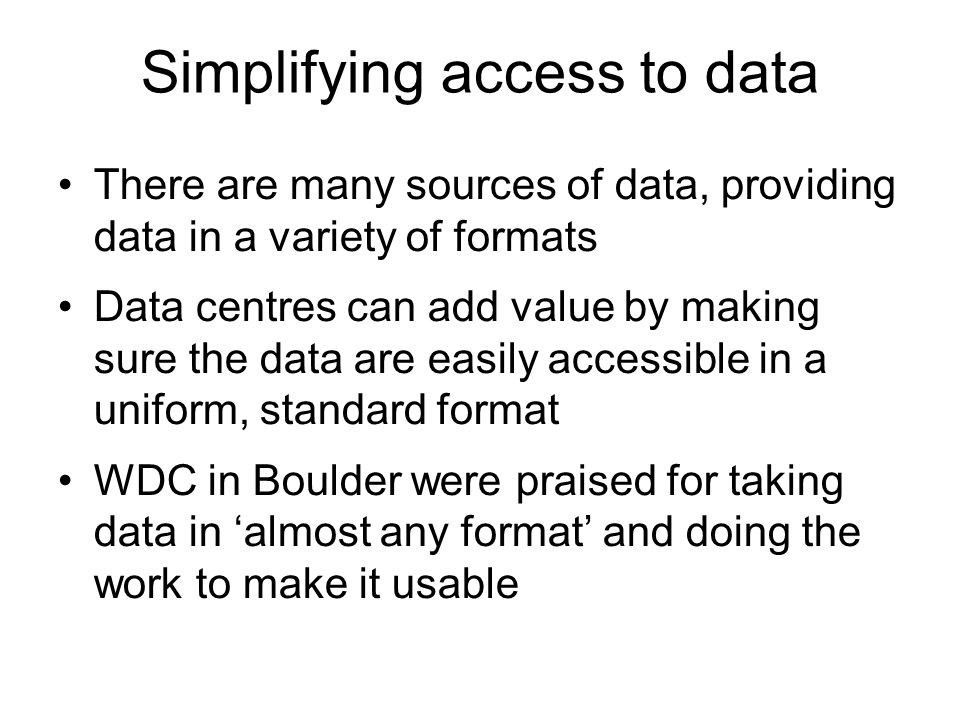 Simplifying access to data There are many sources of data, providing data in a variety of formats Data centres can add value by making sure the data are easily accessible in a uniform, standard format WDC in Boulder were praised for taking data in almost any format and doing the work to make it usable
