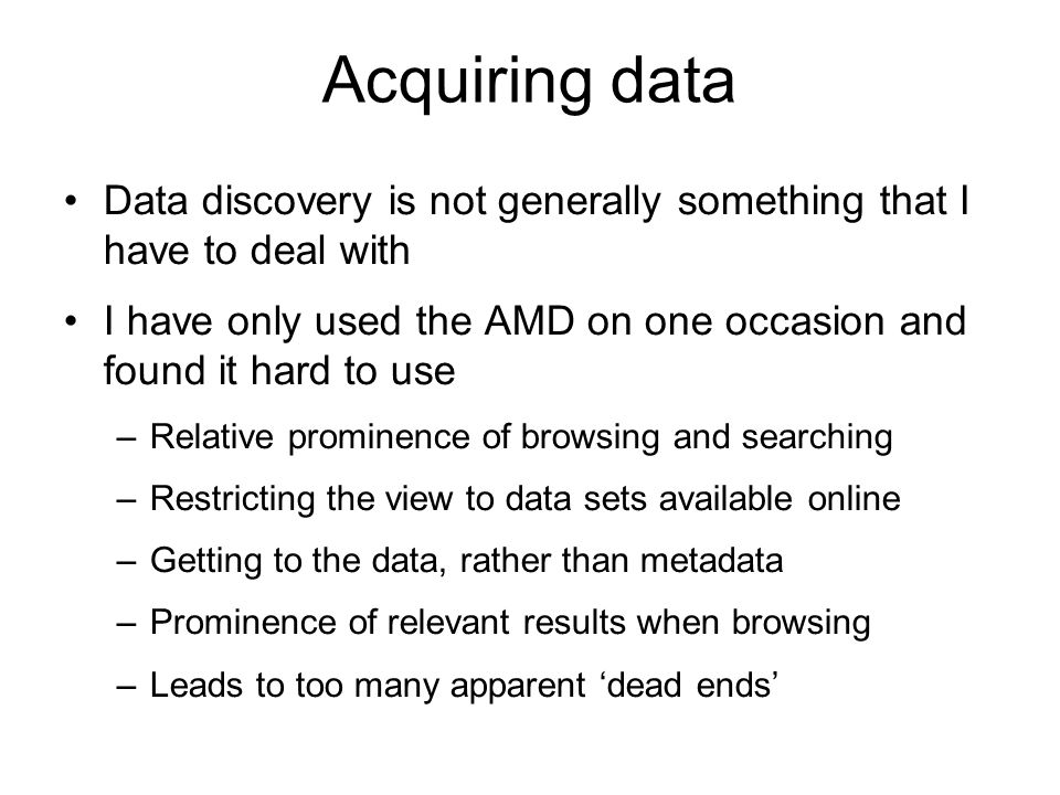 Acquiring data Data discovery is not generally something that I have to deal with I have only used the AMD on one occasion and found it hard to use –Relative prominence of browsing and searching –Restricting the view to data sets available online –Getting to the data, rather than metadata –Prominence of relevant results when browsing –Leads to too many apparent dead ends
