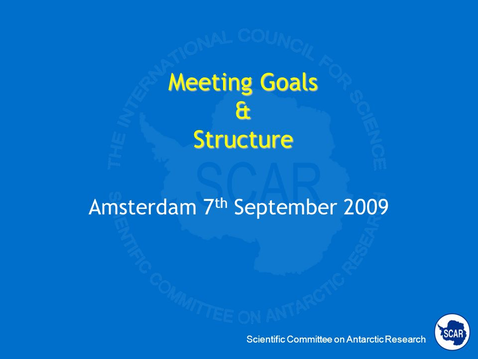 Scientific Committee on Antarctic Research Meeting Goals & Structure Amsterdam 7 th September 2009