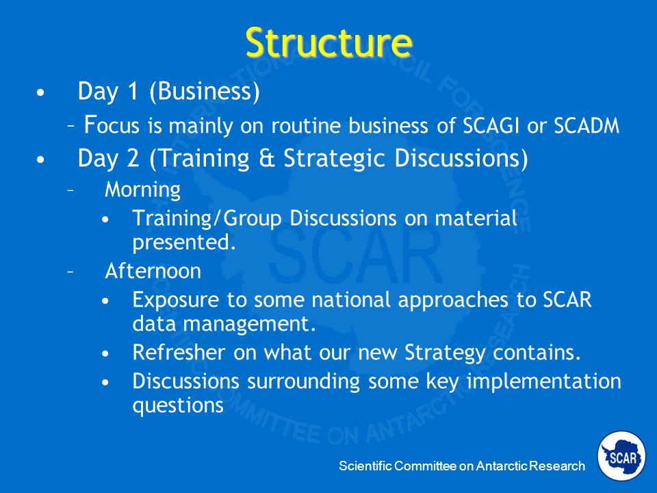Scientific Committee on Antarctic Research Day 1 (Business) – F ocus is mainly on routine business of SCAGI or SCADM Day 2 (Training & Strategic Discussions) –Morning Training/Group Discussions on material presented.