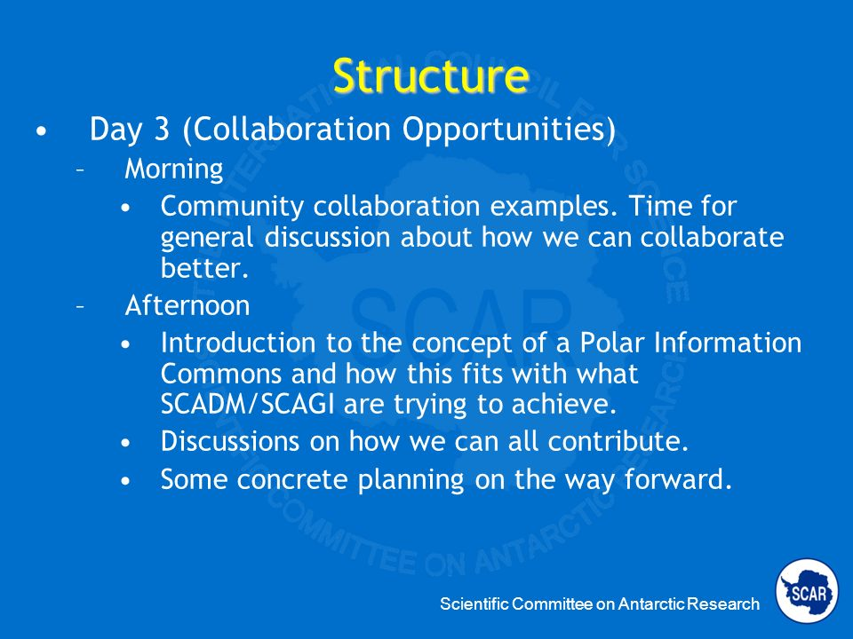 Scientific Committee on Antarctic Research Structure Day 3 (Collaboration Opportunities) –Morning Community collaboration examples.