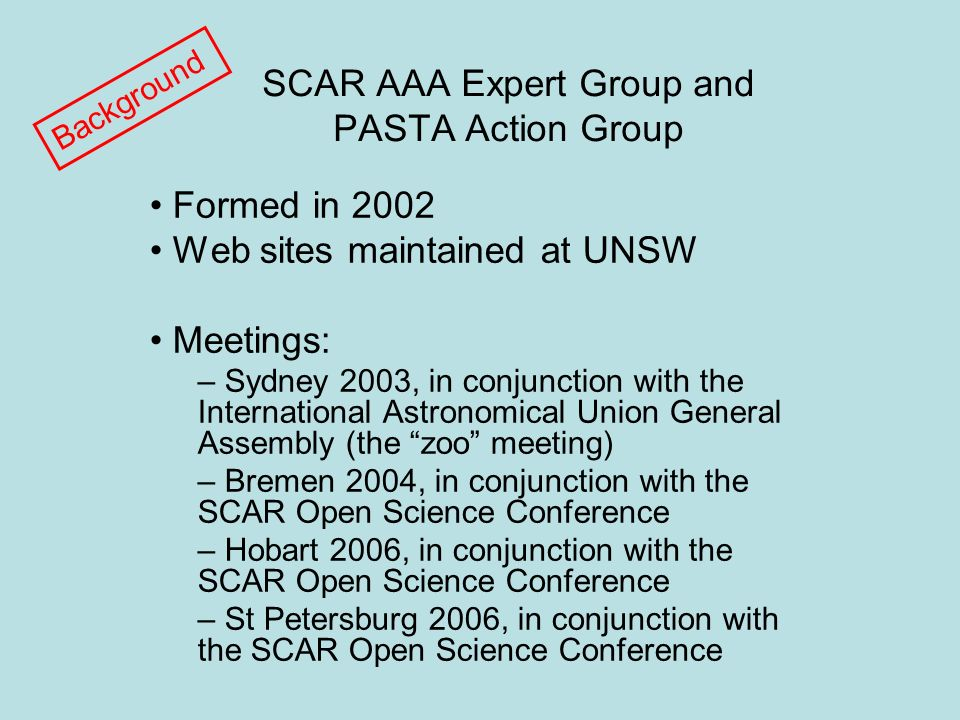 SCAR AAA Expert Group and PASTA Action Group Formed in 2002 Web sites maintained at UNSW Meetings: – Sydney 2003, in conjunction with the International Astronomical Union General Assembly (the zoo meeting) – Bremen 2004, in conjunction with the SCAR Open Science Conference – Hobart 2006, in conjunction with the SCAR Open Science Conference – St Petersburg 2006, in conjunction with the SCAR Open Science Conference Background