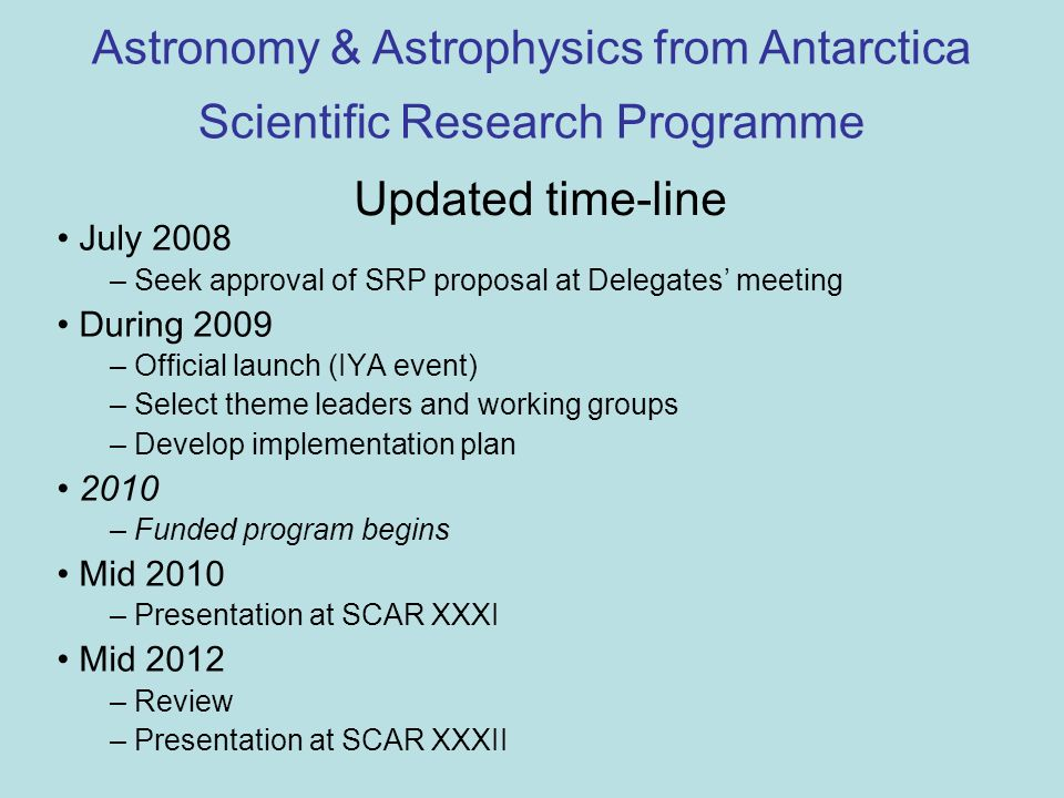 Updated time-line July 2008 – Seek approval of SRP proposal at Delegates meeting During 2009 – Official launch (IYA event) – Select theme leaders and working groups – Develop implementation plan 2010 – Funded program begins Mid 2010 – Presentation at SCAR XXXI Mid 2012 – Review – Presentation at SCAR XXXII Astronomy & Astrophysics from Antarctica Scientific Research Programme