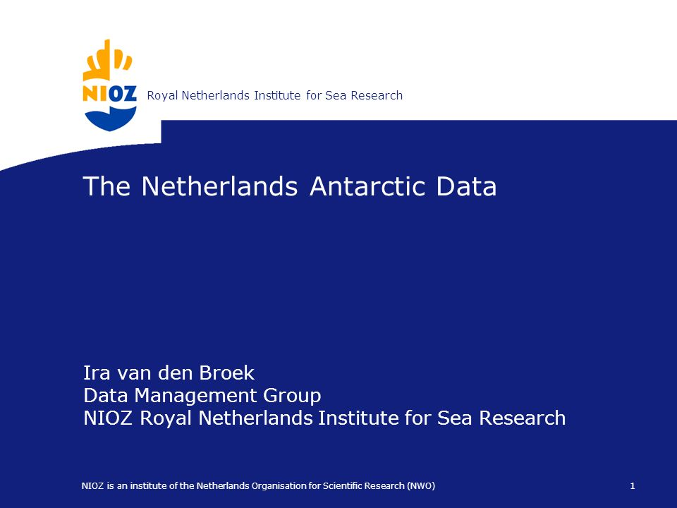 Koninklijk Nederlands Instituut voor ZeeonderzoekRoyal Netherlands Institute for Sea Research 1 NIOZ is an institute of the Netherlands Organisation for Scientific Research (NWO) The Netherlands Antarctic Data Ira van den Broek Data Management Group NIOZ Royal Netherlands Institute for Sea Research