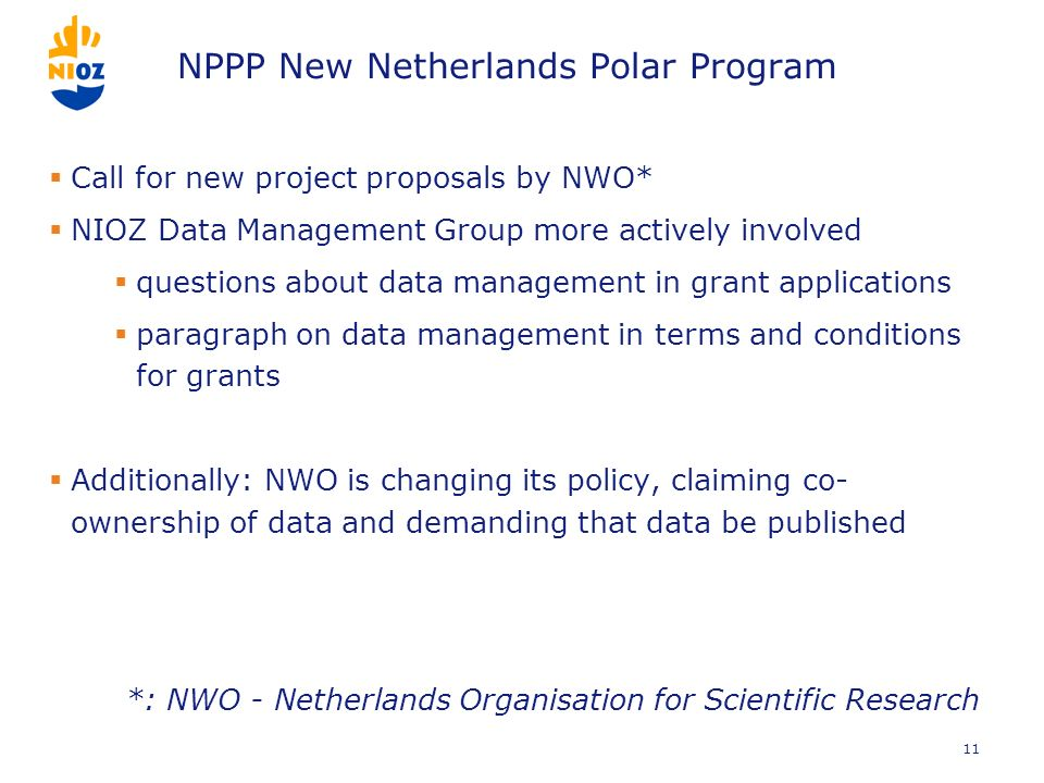 NPPP New Netherlands Polar Program Call for new project proposals by NWO* NIOZ Data Management Group more actively involved questions about data management in grant applications paragraph on data management in terms and conditions for grants Additionally: NWO is changing its policy, claiming co- ownership of data and demanding that data be published *: NWO - Netherlands Organisation for Scientific Research 11