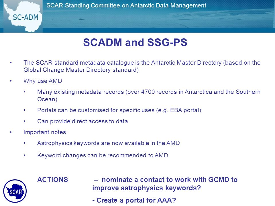 Joint SCAR/COMNAP Committee on Antarctic Data Management The SCAR standard metadata catalogue is the Antarctic Master Directory (based on the Global Change Master Directory standard) Why use AMD Many existing metadata records (over 4700 records in Antarctica and the Southern Ocean) Portals can be customised for specific uses (e.g.
