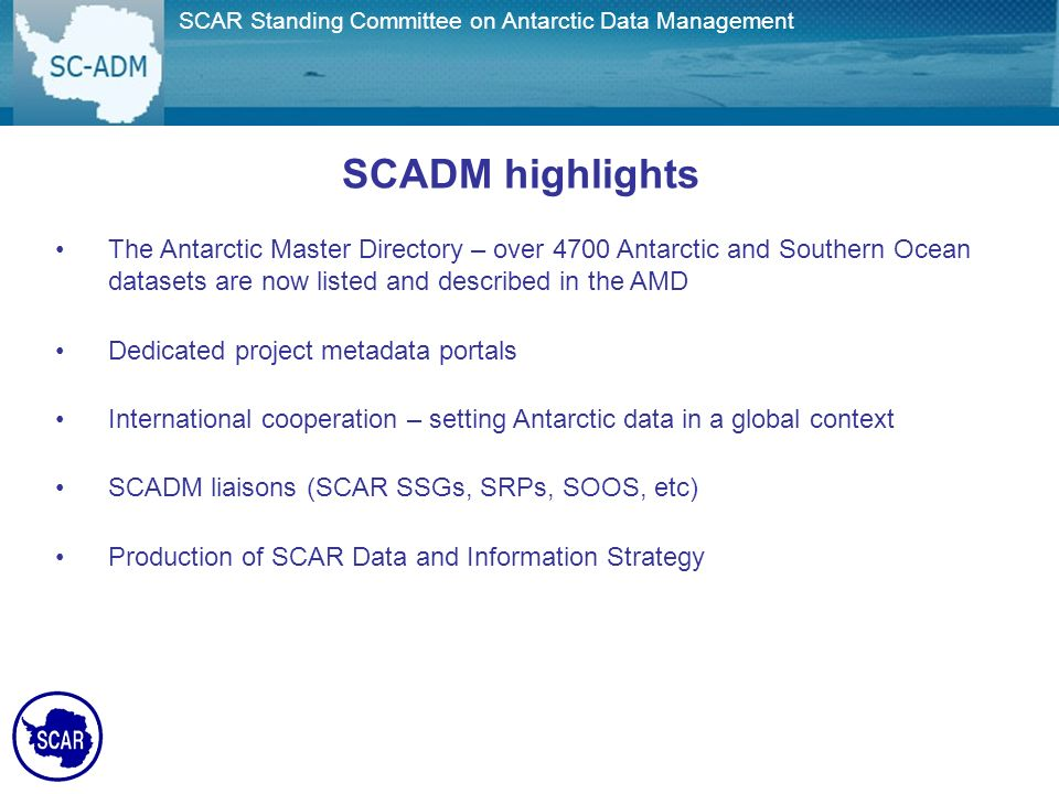 Joint SCAR/COMNAP Committee on Antarctic Data Management SCADM highlights The Antarctic Master Directory – over 4700 Antarctic and Southern Ocean datasets are now listed and described in the AMD Dedicated project metadata portals International cooperation – setting Antarctic data in a global context SCADM liaisons (SCAR SSGs, SRPs, SOOS, etc) Production of SCAR Data and Information Strategy SCAR Standing Committee on Antarctic Data Management