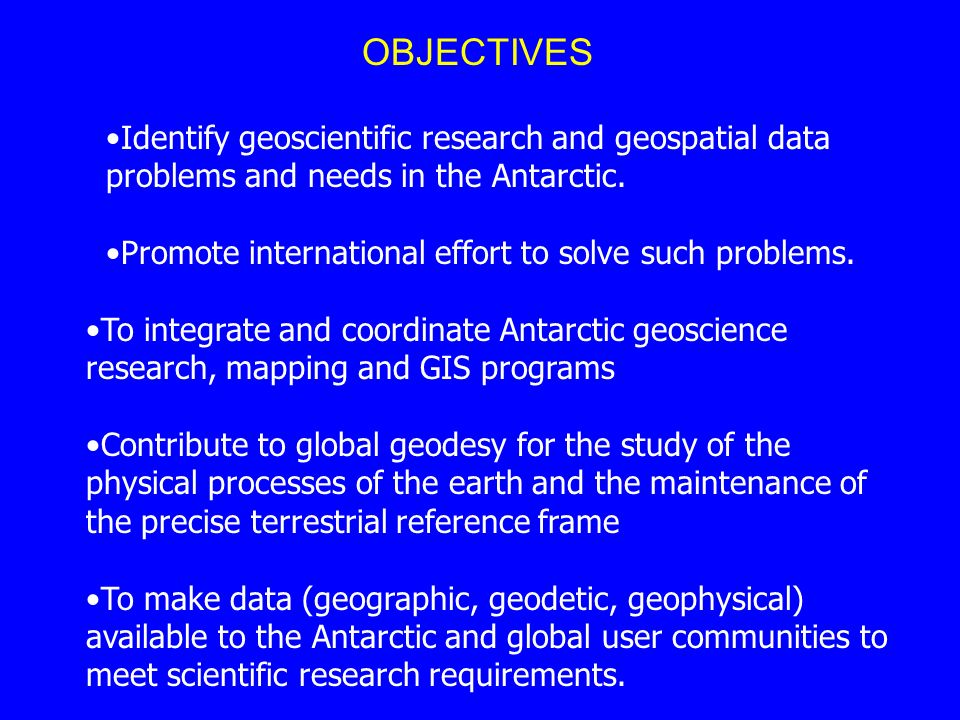 Identify geoscientific research and geospatial data problems and needs in the Antarctic. Promote international effort to solve such problems. To integ