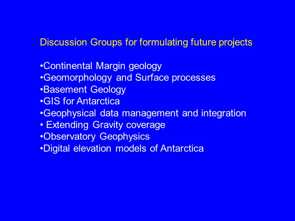 Discussion Groups for formulating future projects Continental Margin geology Geomorphology and Surface processes Basement Geology GIS for Antarctica G
