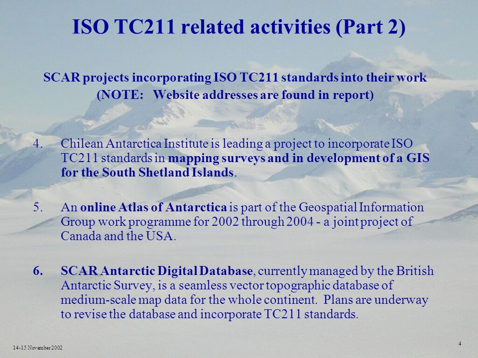 14-15 November ISO TC211 related activities (Part 2) SCAR projects incorporating ISO TC211 standards into their work (NOTE: Website addresses are found in report) 4.Chilean Antarctica Institute is leading a project to incorporate ISO TC211 standards in mapping surveys and in development of a GIS for the South Shetland Islands.