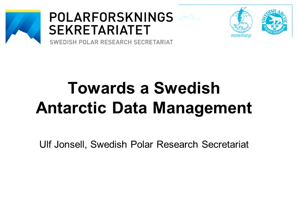 Swedish Polar Research Secretariat Polarforskningssekretariatet Towards a Swedish Antarctic Data Management Ulf Jonsell, Swedish Polar Research Secretariat