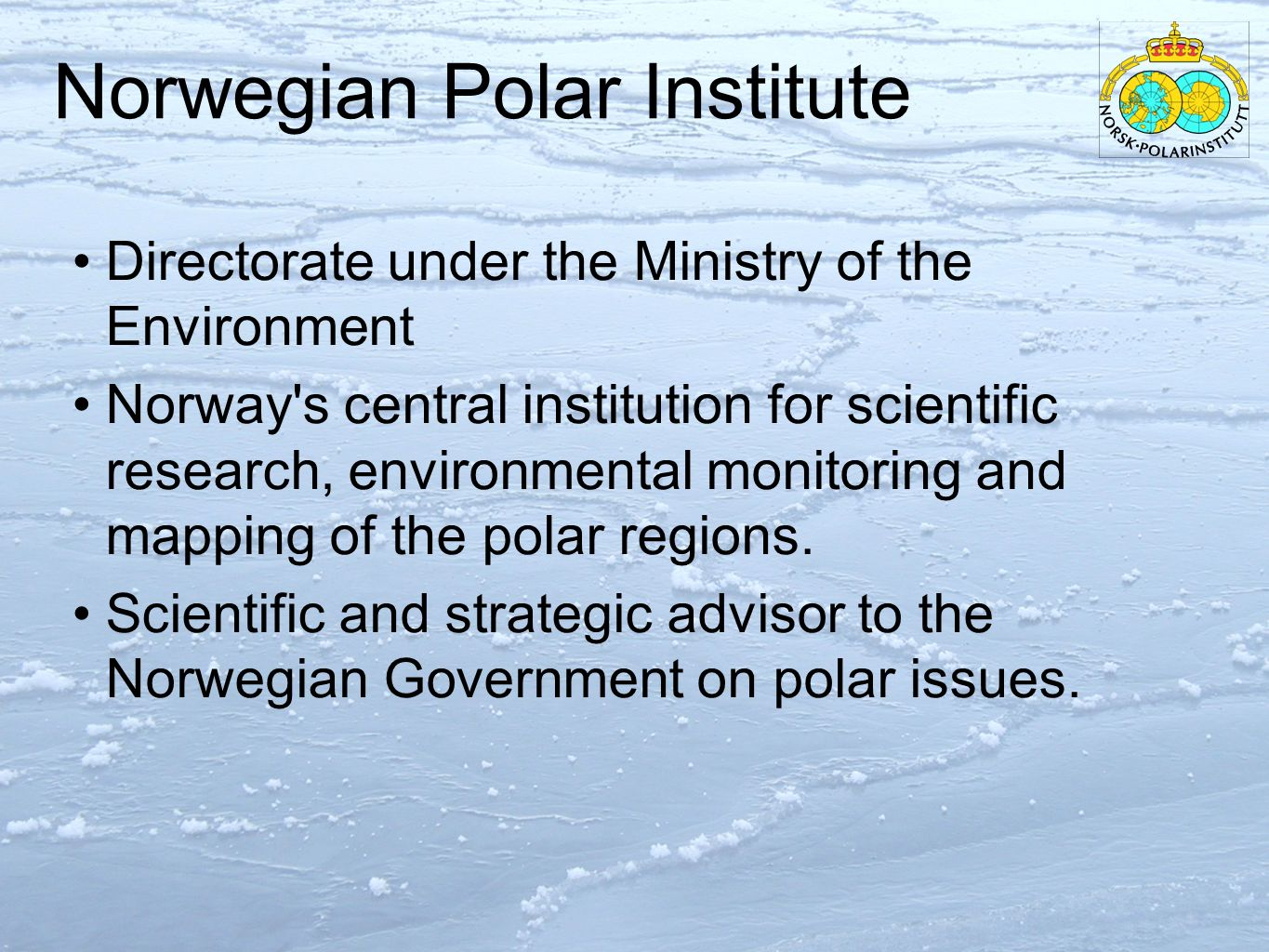 Norwegian Polar Institute Directorate under the Ministry of the Environment Norway s central institution for scientific research, environmental monitoring and mapping of the polar regions.