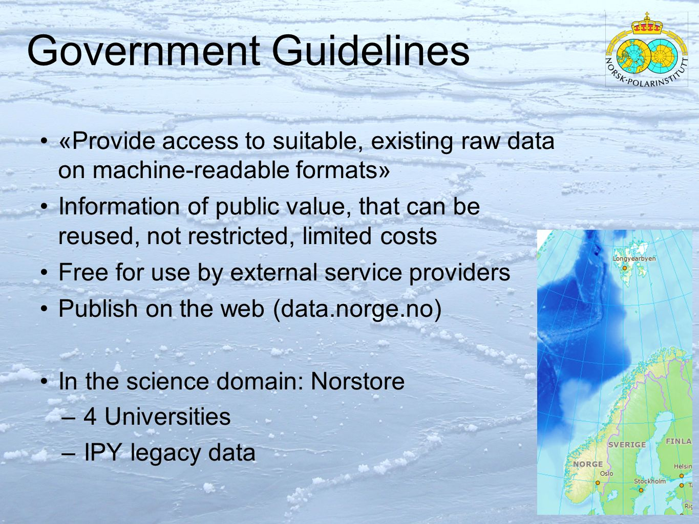 Government Guidelines «Provide access to suitable, existing raw data on machine-readable formats» Information of public value, that can be reused, not restricted, limited costs Free for use by external service providers Publish on the web (data.norge.no) In the science domain: Norstore – 4 Universities – IPY legacy data