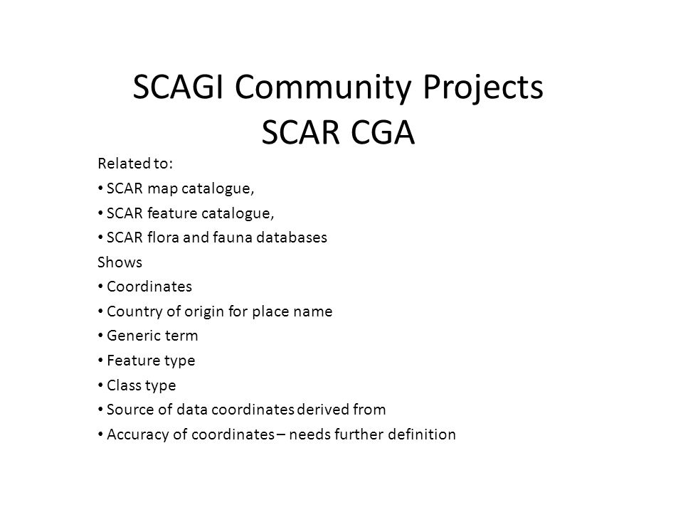 SCAGI Community Projects SCAR CGA Related to: SCAR map catalogue, SCAR feature catalogue, SCAR flora and fauna databases Shows Coordinates Country of origin for place name Generic term Feature type Class type Source of data coordinates derived from Accuracy of coordinates – needs further definition