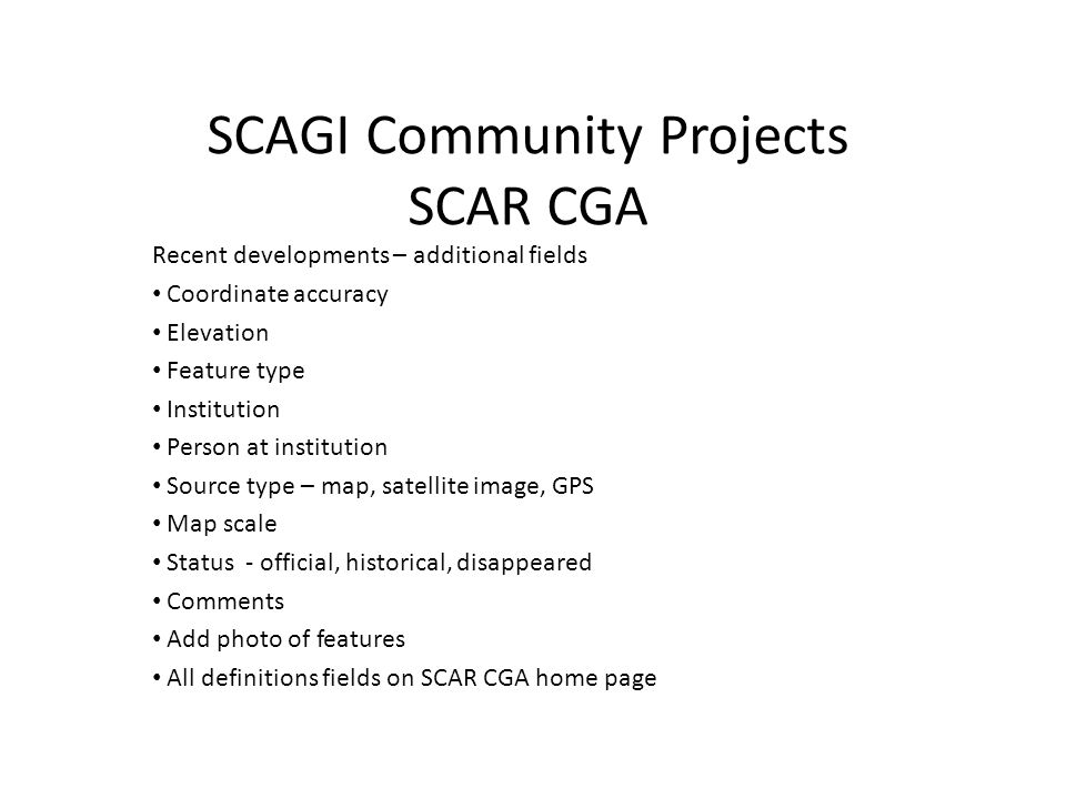 SCAGI Community Projects SCAR CGA Recent developments – additional fields Coordinate accuracy Elevation Feature type Institution Person at institution Source type – map, satellite image, GPS Map scale Status - official, historical, disappeared Comments Add photo of features All definitions fields on SCAR CGA home page