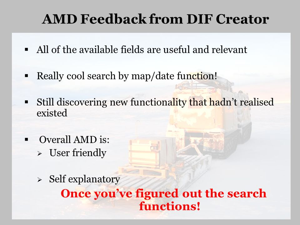 AMD Feedback from DIF Creator All of the available fields are useful and relevant Really cool search by map/date function! Still discovering new funct