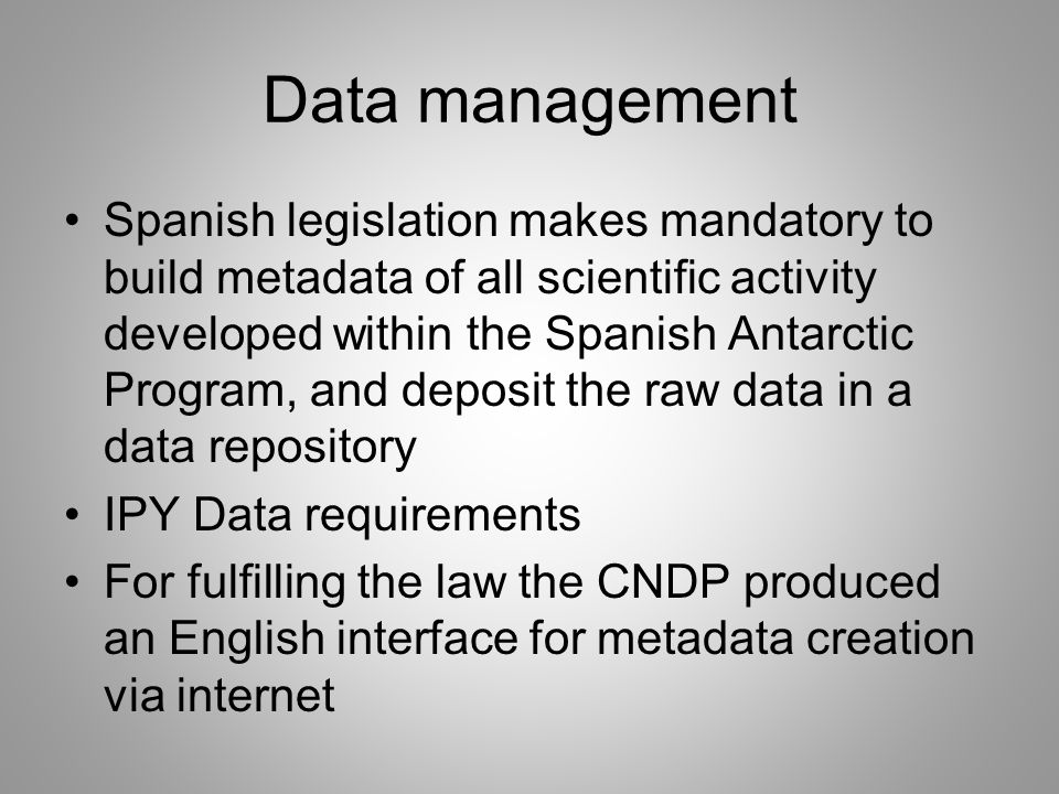 Data management Spanish legislation makes mandatory to build metadata of all scientific activity developed within the Spanish Antarctic Program, and deposit the raw data in a data repository IPY Data requirements For fulfilling the law the CNDP produced an English interface for metadata creation via internet