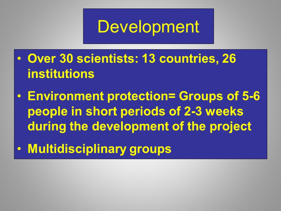 Development Over 30 scientists: 13 countries, 26 institutions Environment protection= Groups of 5-6 people in short periods of 2-3 weeks during the development of the project Multidisciplinary groups