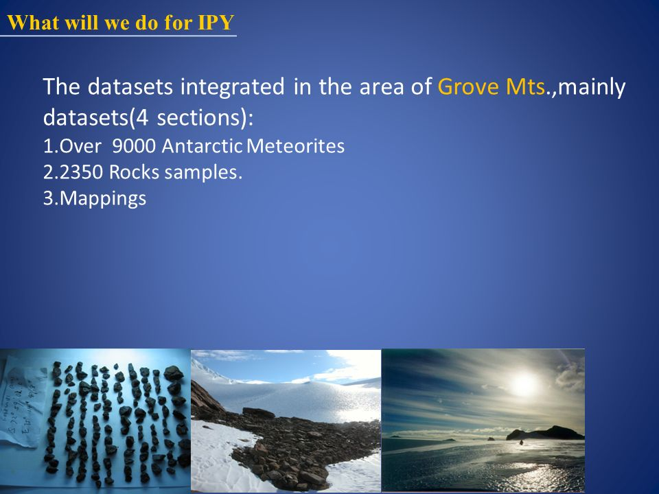 What will we do for IPY The datasets integrated in the area of Grove Mts.,mainly datasets(4 sections): 1.Over 9000 Antarctic Meteorites 2.2350 Rocks samples.