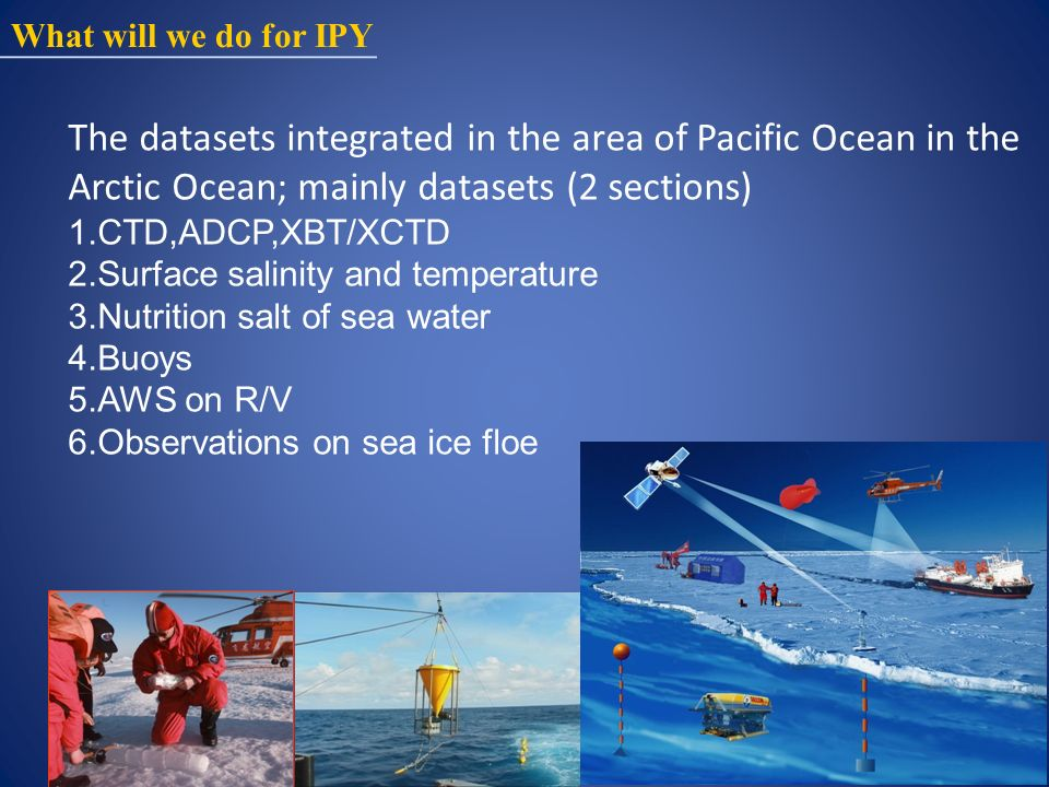 What will we do for IPY The datasets integrated in the area of Pacific Ocean in the Arctic Ocean; mainly datasets (2 sections) 1.CTD,ADCP,XBT/XCTD 2.Surface salinity and temperature 3.Nutrition salt of sea water 4.Buoys 5.AWS on R/V 6.Observations on sea ice floe