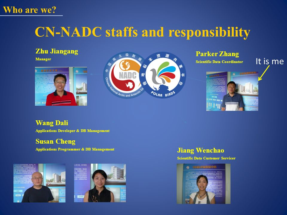 CN-NADC staffs and responsibility Wang Dali Applications Developer & DB Management Susan Cheng Applications Programmer & DB Management Zhu Jiangang Manager Parker Zhang Scientific Data Coordinator Who are we.