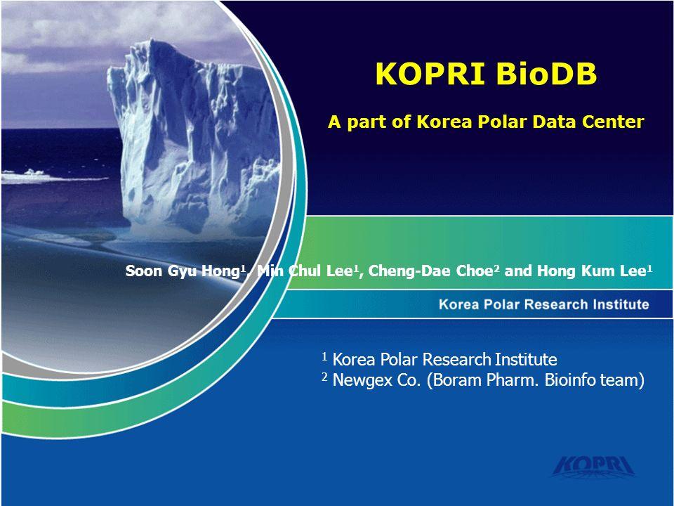 Soon Gyu Hong 1, Min Chul Lee 1, Cheng-Dae Choe 2 and Hong Kum Lee 1 KOPRI BioDB A part of Korea Polar Data Center 1 Korea Polar Research Institute 2 Newgex Co.