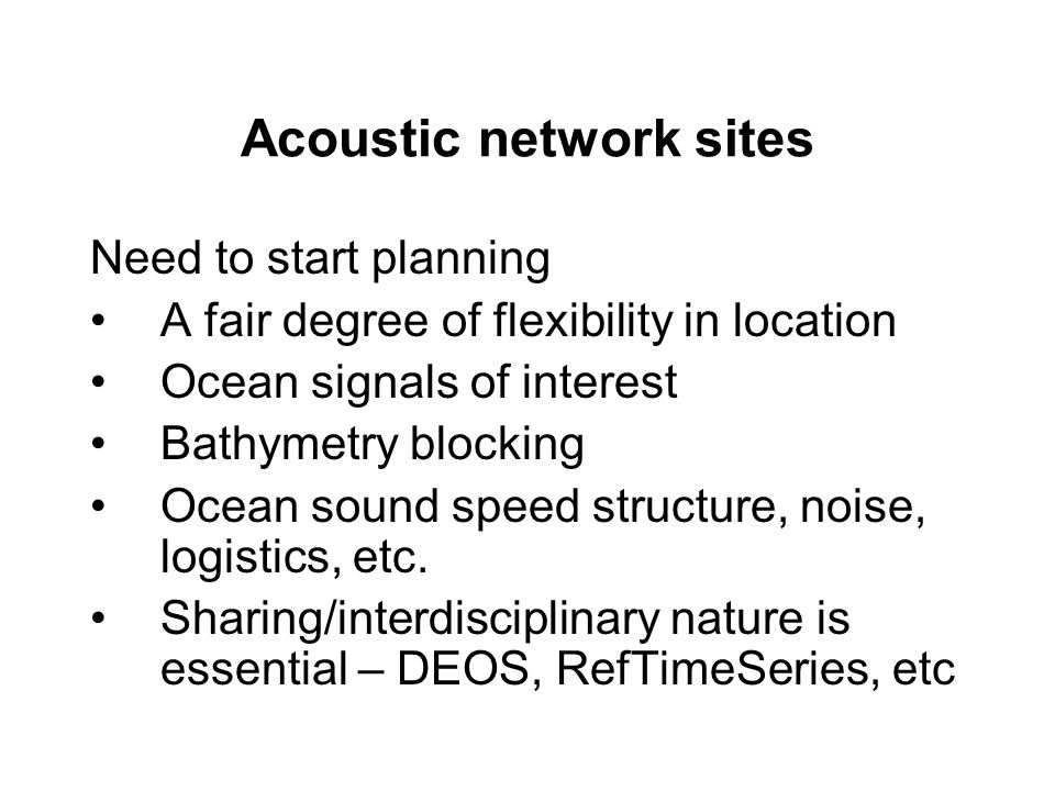 Acoustic network sites Need to start planning A fair degree of flexibility in location Ocean signals of interest Bathymetry blocking Ocean sound speed structure, noise, logistics, etc.