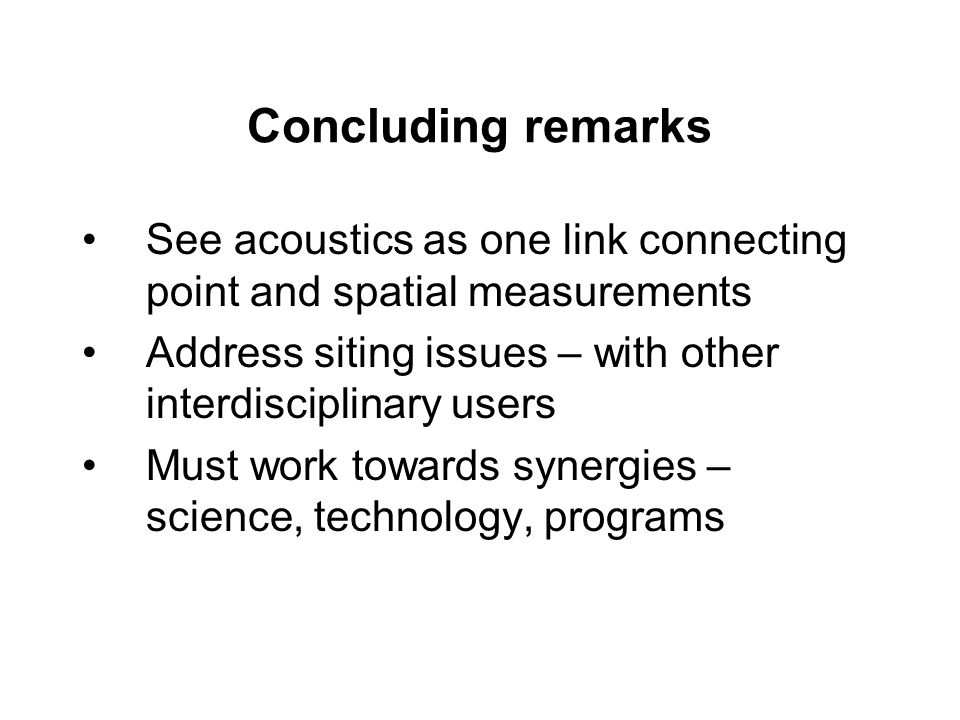 Concluding remarks See acoustics as one link connecting point and spatial measurements Address siting issues – with other interdisciplinary users Must work towards synergies – science, technology, programs