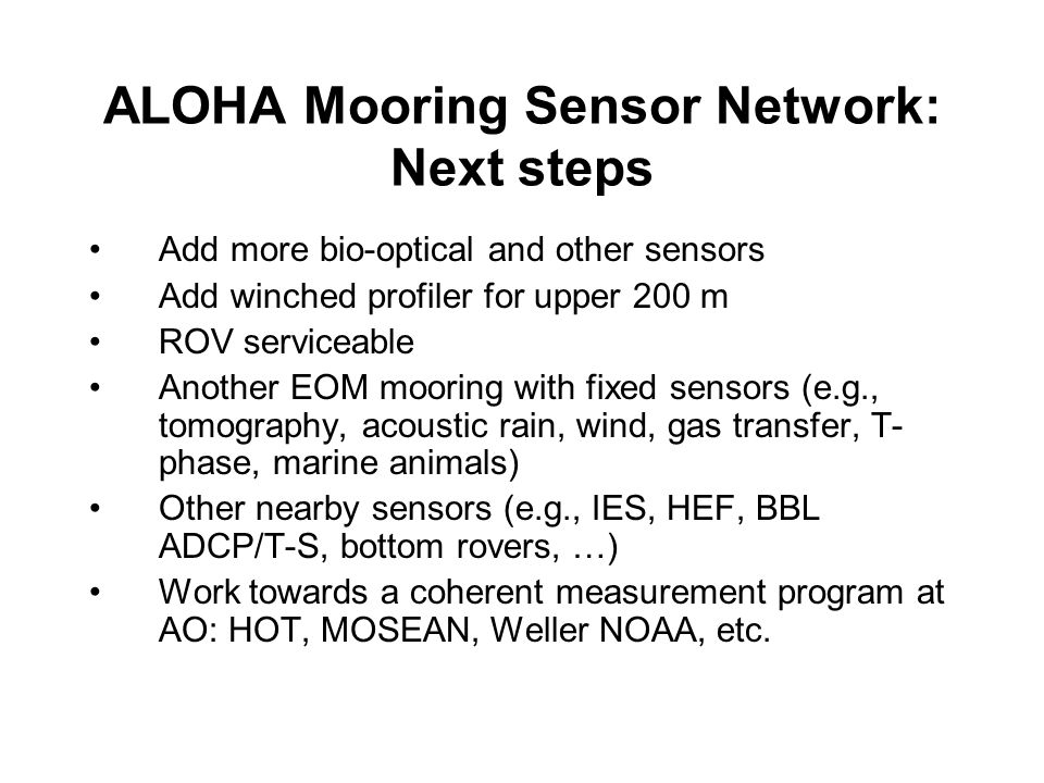 ALOHA Mooring Sensor Network: Next steps Add more bio-optical and other sensors Add winched profiler for upper 200 m ROV serviceable Another EOM mooring with fixed sensors (e.g., tomography, acoustic rain, wind, gas transfer, T- phase, marine animals) Other nearby sensors (e.g., IES, HEF, BBL ADCP/T-S, bottom rovers, …) Work towards a coherent measurement program at AO: HOT, MOSEAN, Weller NOAA, etc.