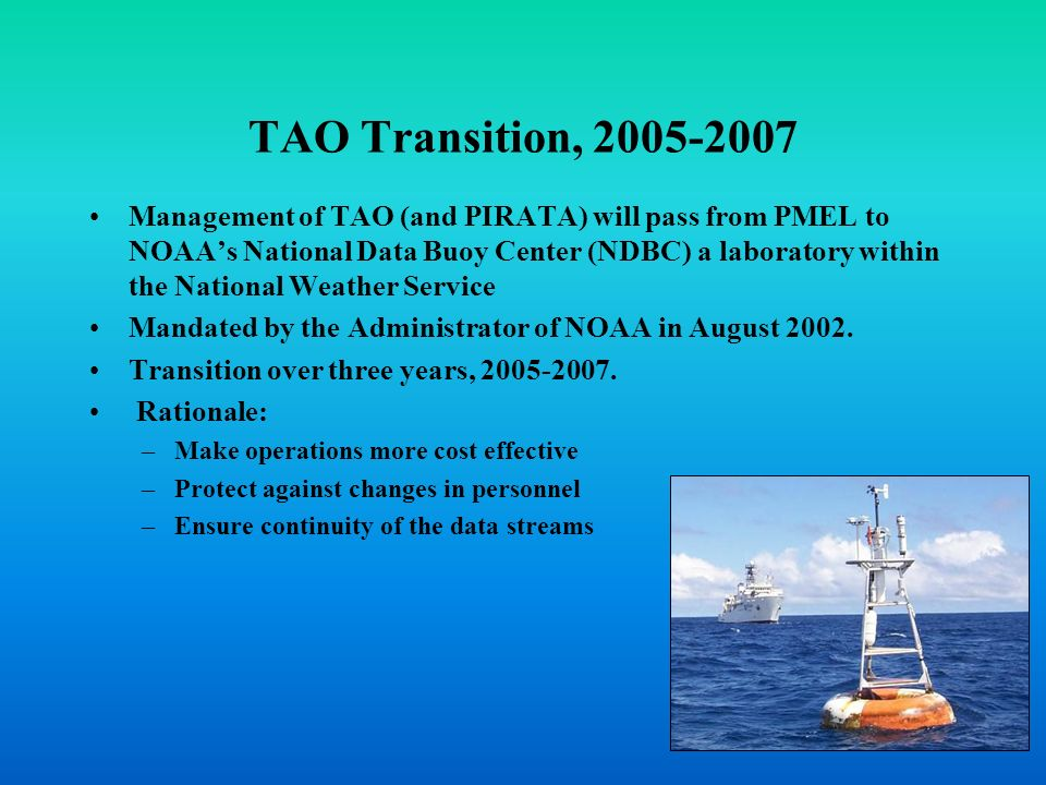 TAO Transition, 2005-2007 Management of TAO (and PIRATA) will pass from PMEL to NOAAs National Data Buoy Center (NDBC) a laboratory within the Nationa