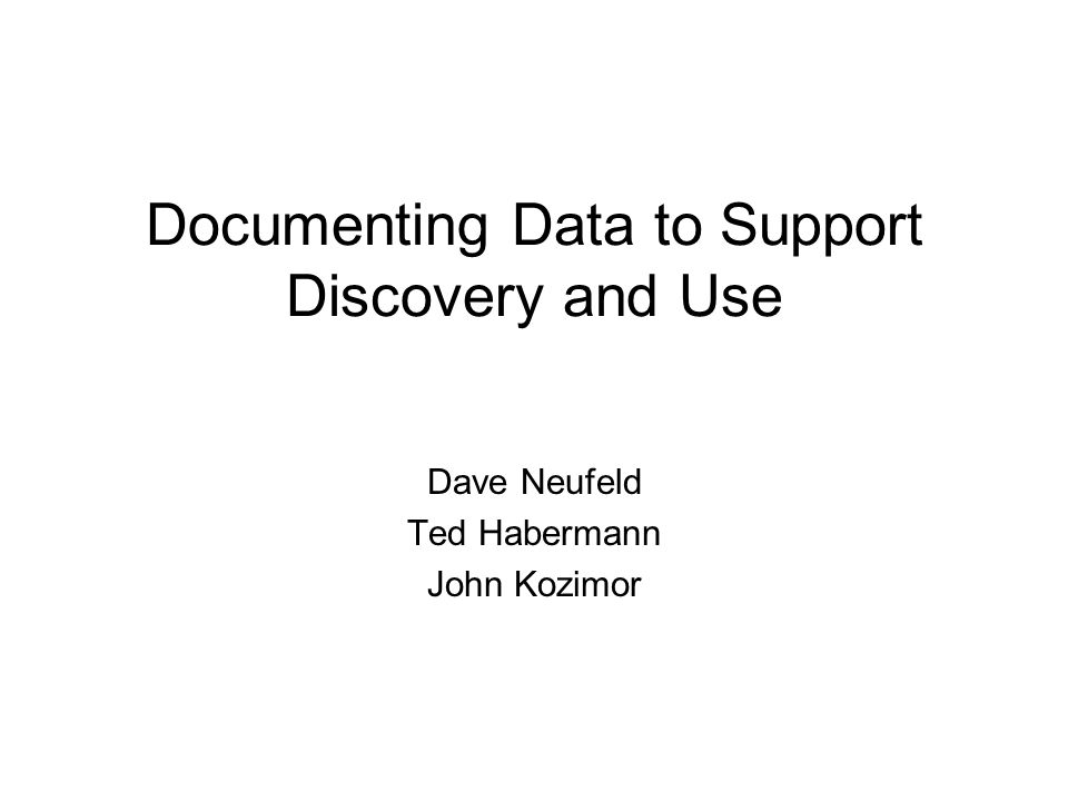 Documenting Data to Support Discovery and Use Dave Neufeld Ted Habermann John Kozimor